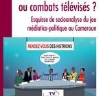 DÉBATS OU COMBATS TÉLÉVISÉS ?  Esquisse de socioanalyse du jeu médiatico-politique au Cameroun