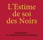 L'ESTIME DE SOI DES NOIRS  Guadeloupe : La conjuration des prophéties